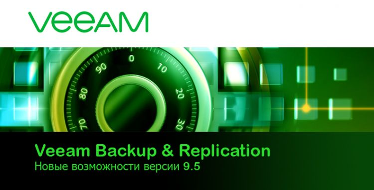 Veeam Backup & Replication Новые возможности версии 9.5